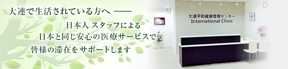 大連で生活されている方へ 日本人スタッフによる日本と同じ安心の医療サービスで皆様の滞在をサポートします